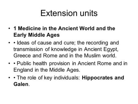 Extension units 1 Medicine in the Ancient World and the Early Middle Ages Ideas of cause and cure; the recording and transmission of knowledge in Ancient.