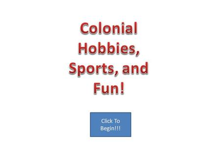 Click To Begin!!!. Options Hobbies Sports Fun Hunting Hunting was fun and provided food for families in Colonial times also a great hobby today.