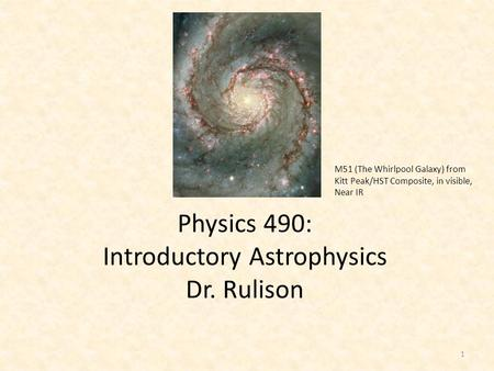 Physics 490: Introductory Astrophysics Dr. Rulison M51 (The Whirlpool Galaxy) from Kitt Peak/HST Composite, in visible, Near IR 1.