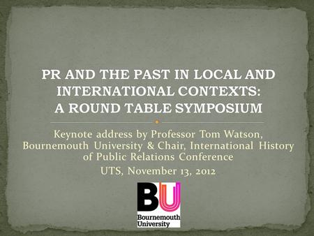 Keynote address by Professor Tom Watson, Bournemouth University & Chair, International History of Public Relations Conference UTS, November 13, 2012.