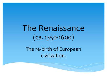 The Renaissance (ca. 1350-1600) The re-birth of European civilization.