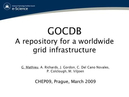 GOCDB A repository for a worldwide grid infrastructure G. Mathieu, A. Richards, J. Gordon, C. Del Cano Novales, P. Colclough, M. Viljoen CHEP09, Prague,