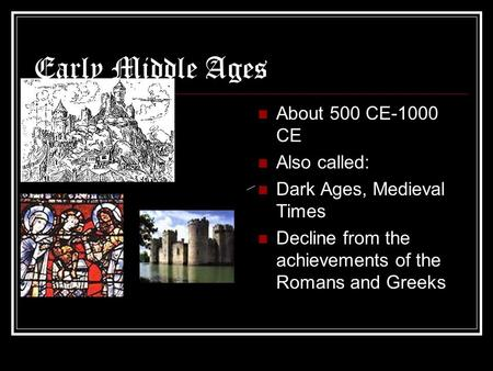 Early Middle Ages About 500 CE-1000 CE Also called: Dark Ages, Medieval Times Decline from the achievements of the Romans and Greeks.