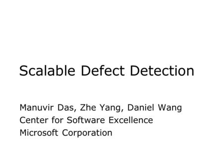 Scalable Defect Detection Manuvir Das, Zhe Yang, Daniel Wang Center for Software Excellence Microsoft Corporation.