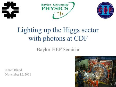 Lighting up the Higgs sector with photons at CDF Baylor HEP Seminar 1 Karen Bland November 12, 2011.