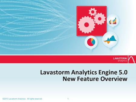 ©2013 Lavastorm Analytics. All rights reserved.1 Lavastorm Analytics Engine 5.0 New Feature Overview.