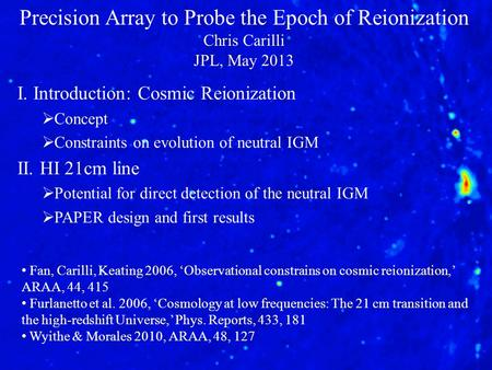 Precision Array to Probe the Epoch of Reionization Chris Carilli JPL, May 2013 I. Introduction: Cosmic Reionization  Concept  Constraints on evolution.