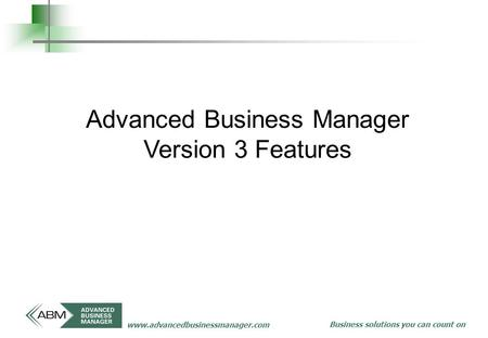 Business solutions you can count on www.advancedbusinessmanager.com Advanced Business Manager Version 3 Features.