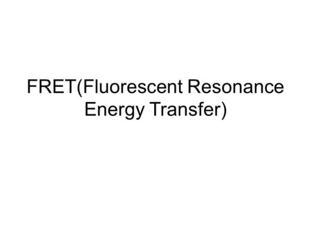 FRET(Fluorescent Resonance Energy Transfer). The problem The use of fluorescent probes (ex. GFP) permits direct observation of the dynamic properties.