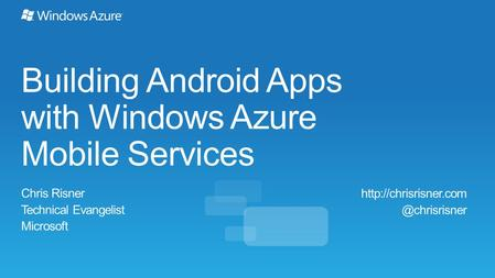 Building Android Apps with Windows Azure Mobile Services Chris Risner Technical Evangelist Microsoft