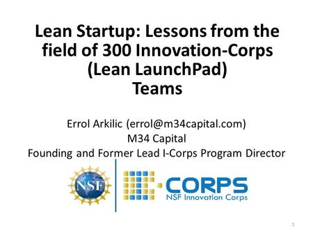 1 Lean Startup: Lessons from the field of 300 Innovation-Corps (Lean LaunchPad) Teams Errol Arkilic M34 Capital Founding and Former.