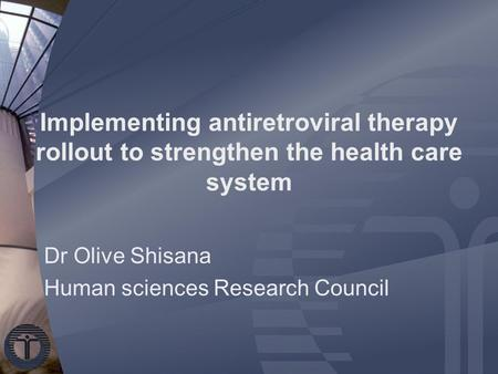Implementing antiretroviral therapy rollout to strengthen the health care system Dr Olive Shisana Human sciences Research Council.