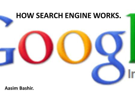 HOW SEARCH ENGINE WORKS. Aasim Bashir.. What is a Search Engine? Search engine: It is a website dedicated to search other websites and there contents.