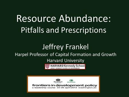 Resource Abundance: Pitfalls and Prescriptions Jeffrey Frankel Harpel Professor of Capital Formation and Growth Harvard University.