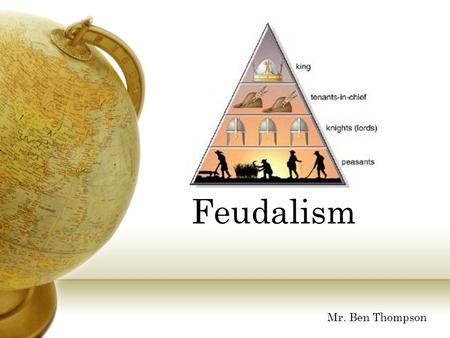 Feudalism Mr. Ben Thompson What would it be like to be a serf? Click here to find out!Click here to find out!