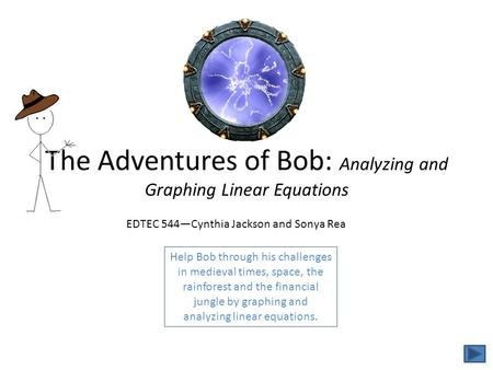 The Adventures of Bob: Analyzing and Graphing Linear Equations Help Bob through his challenges in medieval times, space, the rainforest and the financial.