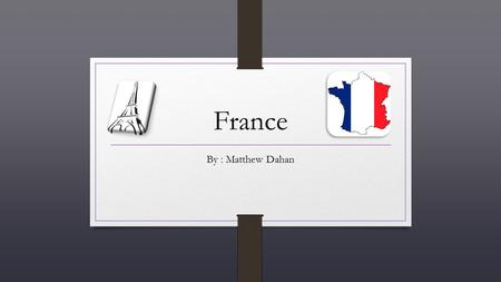 France By : Matthew Dahan Background Info ◊ The language spoken is French, but in some regions of France some people have accents. Like in the south.