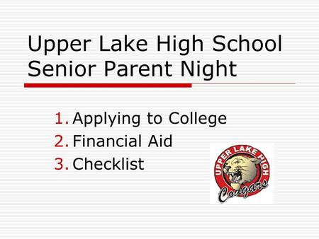 Upper Lake High School Senior Parent Night 1.Applying to College 2.Financial Aid 3.Checklist.