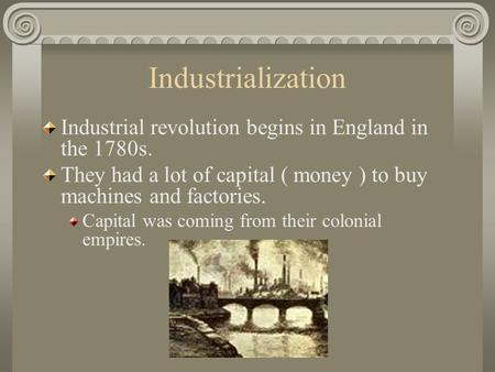 Industrialization Industrial revolution begins in England in the 1780s. They had a lot of capital ( money ) to buy machines and factories. Capital was.