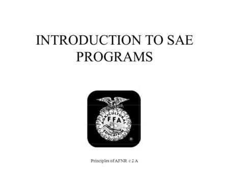 INTRODUCTION TO SAE PROGRAMS Principles of AFNR c 2 A.