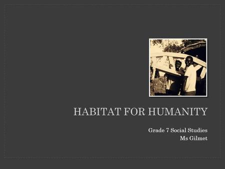 HABITAT FOR HUMANITY Grade 7 Social Studies Ms Gilmet.