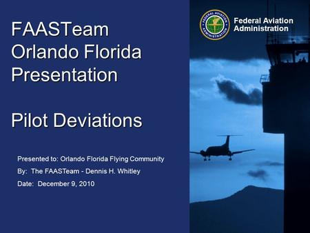 Presented to: Orlando Florida Flying Community By: The FAASTeam - Dennis H. Whitley Date: December 9, 2010 Federal Aviation Administration FAASTeam Orlando.