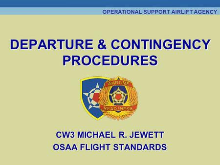 OPERATIONAL SUPPORT AIRLIFT AGENCY DEPARTURE & CONTINGENCY PROCEDURES CW3 MICHAEL R. JEWETT OSAA FLIGHT STANDARDS CW3 MICHAEL R. JEWETT OSAA FLIGHT STANDARDS.