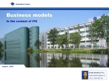In the context of ITS Business models Frank Berkers MSc +31 6 109 687 93 August, 2008.