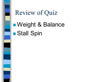 Review of Quiz n Weight & Balance n Stall Spin HOMEWORK n FAR 91.155 AIM SECTION 2 & 3 n JEPPESEN CHAPTER 4 SECTION B & D n PHAK CHAPTER 13 & 14 n REVIEW.
