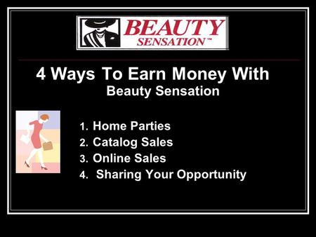 4 Ways To Earn Money With Beauty Sensation 1. Home Parties 2. Catalog Sales 3. Online Sales 4. Sharing Your Opportunity.