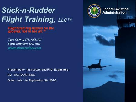 Presented to: Instructors and Pilot Examiners By: The FAASTeam Date: July 1 to September 30, 2010 Federal Aviation Administration Stick-n-Rudder Flight.