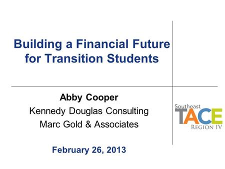 Building a Financial Future for Transition Students Abby Cooper Kennedy Douglas Consulting Marc Gold & Associates February 26, 2013.