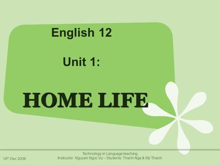 18 th Dec 2006 Technology in Language teaching Instructor: Nguyen Ngoc Vu – Students: Thanh Nga & My Thanh HOME LIFE English 12 Unit 1: