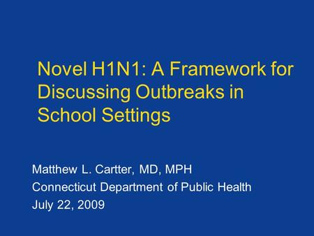 Novel H1N1: A Framework for Discussing Outbreaks in School Settings Matthew L. Cartter, MD, MPH Connecticut Department of Public Health July 22, 2009.