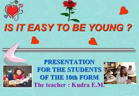 IS IT EASY TO BE YOUNG ? PRESENTATION FOR THE STUDENTS OF THE 10th FORM The teacher : Kudra E.M.