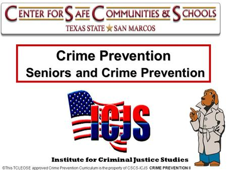 Crime Prevention Seniors and Crime Prevention ©This TCLEOSE approved Crime Prevention Curriculum is the property of CSCS-ICJS CRIME PREVENTION II Institute.