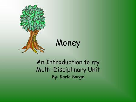 Money An Introduction to my Multi-Disciplinary Unit By: Karla Borge.