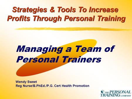 1 Managing a Team of Personal Trainers Wendy Sweet Reg Nurse/B.PhEd./P.G. Cert Health Promotion Strategies & Tools To Increase Profits Through Personal.