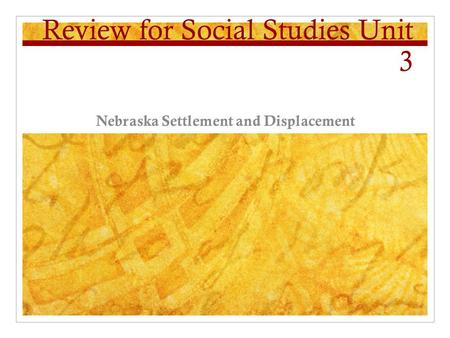 Review for Social Studies Unit 3 Nebraska Settlement and Displacement.