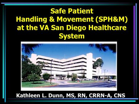 Safe Patient Handling & Movement (SPH&M) at the VA San Diego Healthcare System Kathleen L. Dunn, MS, RN, CRRN-A, CNS.