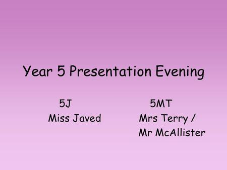 Year 5 Presentation Evening 5J5MT Miss JavedMrs Terry / Mr McAllister.