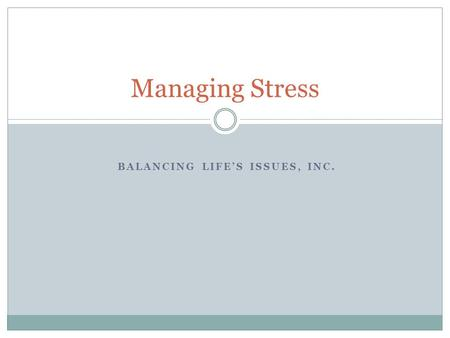 BALANCING LIFE'S ISSUES, INC. Managing Stress. Objectives Identifying Triggers How do you know you are stressed? Good Stress – Bad Stress Best Practices.