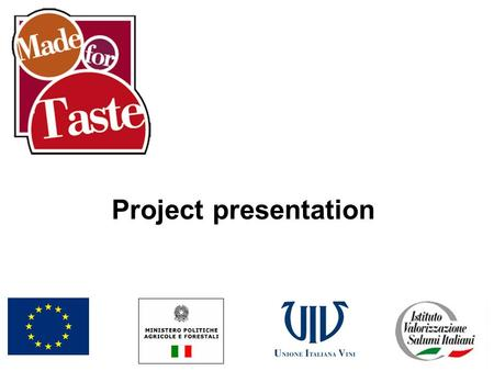 Project presentation. What is it? Made for Taste is an initiative financed through contributions from the European Union and Italian State and realized.