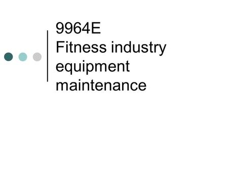 9964E Fitness industry equipment maintenance. Theme 1 A] Conducting basic maintenance of equipment and facilities of a fitness centre For each of the.