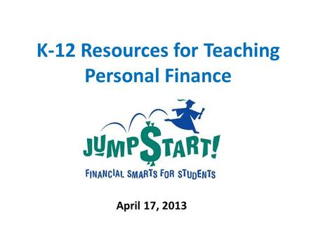 K-12 Resources for Teaching Personal Finance April 17, 2013.