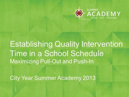 Establishing Quality Intervention Time in a School Schedule Maximizing Pull-Out and Push-In City Year Summer Academy 2013.