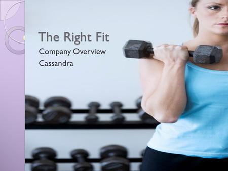 The Right Fit Company Overview Cassandra. Overview Company Description Equipment and Fitness Classes Expansion Plans The right fit.