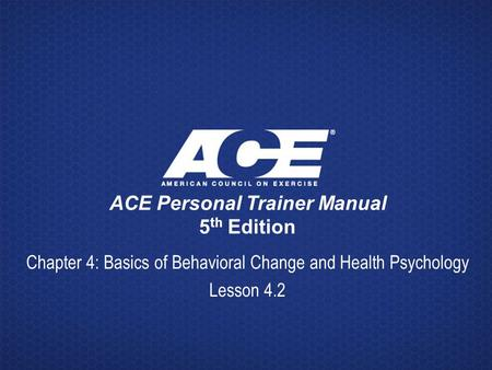 ACE Personal Trainer Manual 5 th Edition Chapter 4: Basics of Behavioral Change and Health Psychology Lesson 4.2.