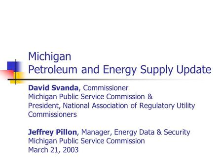 Michigan Petroleum and Energy Supply Update David Svanda, Commissioner Michigan Public Service Commission & President, National Association of Regulatory.