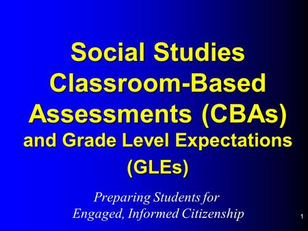 1 Social Studies Classroom-Based Assessments (CBAs) and Grade Level Expectations (GLEs) Preparing Students for Engaged, Informed Citizenship.